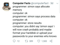 Sometimes it be like that: Computer Facts @computerfact 3d  programmer: simon says allocate  memory  computer: ok  programmer: simon says process data  computer: ok  programmer: store results  computer: you didnt say 'simon says' i  will now crash probably and maybe  format your harddisk or upload your  passwords to your enemies who know:s  t1 389 1,500 o Sometimes it be like that