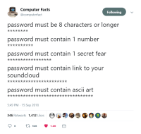 And then they put a max 32 char limit on your password: Computer Facts  @computerfact  Following  password must be 8 characters or longer  password must contain 1 number  password must contain 1 secret fear  password must contain link to your  soundcloud  password must contain ascii art  5:49 PM - 15 Sep 2018  346 Retweets 1,412 Likes And then they put a max 32 char limit on your password