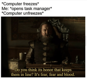 Computer, Fear, and Blood: *Computer freezes*  Me: *opens task manager*  *Computer unfreezes*  Do you think its honor that keeps  them in line? It's fear, fear and blood.  CAR= Don't make me use Task kill