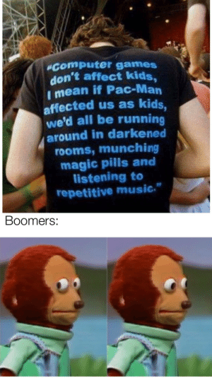 "It be like that via /r/memes https://ift.tt/35XOJr7: ""Computer games  don't affect kids,  I mean if Pac-Man  affected us as kids,  we'd all be running  around in darkened  rooms, munching  magic pills and  listening to  repetitive music.  Boomers: It be like that via /r/memes https://ift.tt/35XOJr7"