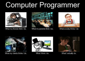 Every Programmer Have Same: Computer Programmer  What my parents think I do.  What my friends think I do.  What society thinks I do  What I think I do.  What I actually do.  What my clients thinks I do. Every Programmer Have Same