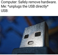 Computer, Usb, and Hardware: Computer: Safely remove hardware.  Me: *unplugs the USB directly*  USB:
