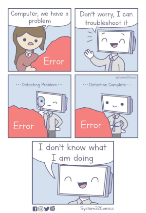 Troubleshoot: Computer, we have a  problem  Don't worry, I can  troubleshoot it  Error  @System32Comics  Detection Complete...  Detecting Problem  Error  Error  I don't know what  I am doing  System32Comics  fO  WEB  TOON Troubleshoot