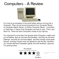 soulless: Computers - A Review  It is hard to go anywhere in the world today without running into a  Computer. They can be found everywhere from Computer Stores  to Computer Repair Stores, to Online Computer Stores - Love them  or Hate them, it seems that Computers are here to stay. That's Just  How It Is. There are even Computers inside of your lap top.  It is important to remember that despite what Computers might want  you to believe, they do not have Personalities, and they do not have  Feelings, and they do not have Rights, and they should not be given  Names. and they should never be allowed to see the Sky. However.  you should still treat Computers gently and with kindness, because  it is good practice.  Very Smart  @welcometomymemepage  @wtmmp  Soulless