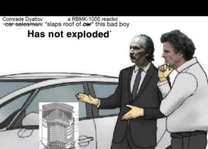 "Bad, Funny, and Boy: Comrade Dyatlov  -ear salesman: ""slaps roof of car this bad boy  a RBMK-1000 reactor  Has not exploded  ARABAA8 *distant exploding noises*"