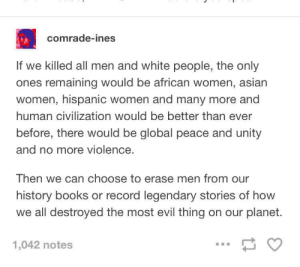 memehumor:  Why would someone write this?: comrade-ines  If we killed all men and white people, the only  ones remaining would be african women, asian  women, hispanic women and many more and  human civilization would be better than ever  before, there would be global peace and unity  and no more violence.  Then we can choose to erase men from our  history books or record legendary stories of how  we all destroyed the most evil thing on our planet.  1,042 notes memehumor:  Why would someone write this?