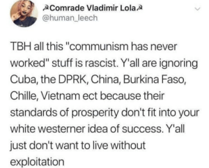 """Tbh, China, and Capitalism: Comrade Vladimir Lola  @human leech  TBH all this """"communism has never  worked"""" stuff is rascist. Y'all are ignoring  Cuba, the DPRK, China, Burkina Faso,  Chille, Vietnam ect because their  standards of prosperity don't fit into your  white westerner idea of success. Y'all  just don't want to live without  exploitation From r/anarcho_capitalism."""