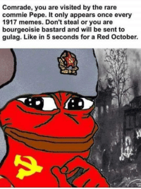 Rare Pepe, fan submitted. Thanks comrade. Post your Pepes below, and help us seize the memes of production: Comrade, you are visited by the rare  commie Pepe. It only appears once every  1917 memes. Don't steal or you are  bourgeoisie bastard and will be sent to  gulag. Like in 5 seconds for a Red October. Rare Pepe, fan submitted. Thanks comrade. Post your Pepes below, and help us seize the memes of production