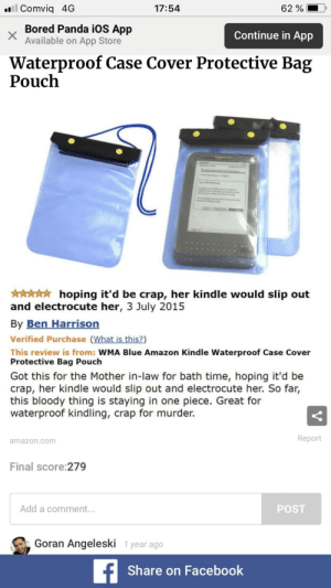 Amazon, Bored, and Facebook: . Comviq 4G  17:54  62 %  Bored Panda iOS App  Available on App Store  Continue in App  Waterproof Case Cover Protective Bag  Pouch  hoping it'd be crap, her kindle would slip out  and electrocute her, 3 July 2015  By Ben Harrisorn  Verified Purchase (What is this?)  This review is from: WMA Blue Amazon Kindle Waterproof Case Cover  Protective Bag Pouch  Got this for the Mother in-law for bath time, hoping it'd be  crap, her kindle would slip out and electrocute her. So far,  this bloody thing is staying in one piece. Great for  waterproof kindling, crap for murder.  Report  amazon.com  Final score:279  Add a comment.  POST  Goran Angeleski 1 year ago  Share on Facebook Waterproof Case