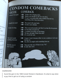 """Dank, 🤖, and Yes: CON  COME BACKS  ENOUSE COMEBACK  It doesn't feel good """"IRP Neither does sleeping alone.  Maybe you should try the next size down.  If your e uncomfortable using condoms then let's try  something other than intercourse.  spoils the mood he mood will come back.  So does your attitude.  lttakes too long Then you need practice and there's no time like the present.  Let me help you put it on.  Acondom can make sex last longer.  We have all night. What's the rush?  It's worth the wait.  You won't catch I know I won't, because either we use a condom or we're not  anything from me  having sex.  n the p  Yes, but you might catch something from me.  Then just this once l'll have to say """"No"""".  Just this once it  won't matter  It only takes once.  crusherccme:  found this gem in the 1996 Cornell Women's Handbook. it's what to say when  a guy tries to get out of using a condom"""