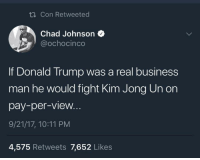 Blackpeopletwitter, Donald Trump, and Kim Jong-Un: Con Retweeted  Chad Johnson  ochocinco  If Donald Trump was a real business  man he would fight Kim Jong Un on  pay-per-view.  9/21/17, 10:11 PM  4,575 Retweets 7,652 Likes <p>Who would win? 8️⃣5️⃣🤜🏻🤛🏼 (via /r/BlackPeopleTwitter)</p>