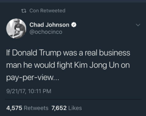 Donald Trump, Kim Jong-Un, and Business: Con Retweeted  Chad Johnson  ochocinco  If Donald Trump was a real business  man he would fight Kim Jong Un on  pay-per-view.  9/21/17, 10:11 PM  4,575 Retweets 7,652 Likes Who would win? 8️⃣5️⃣🤜🏻🤛🏼