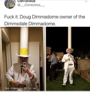 Fuck It: Con scious  @Conscious  Fuck it. Doug Dimmadome owner of the  Dimmsdale Dimmadome.  Ima dimma do it to em