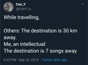 meirl: Con_Y  @ConY_ic  While travelling,  Others: The destination is 30 km  away.  Me, an intellectual:  The destination is 7 songs away  8:33 PM Sep 30, 2019 Twitter Web App  > meirl