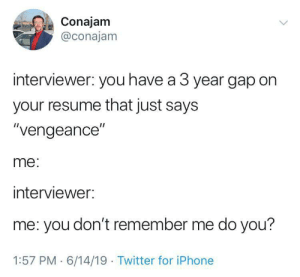 "The long game: Conajam  @conajam  interviewer: you have a 3 year gap on  your resume that just says  ""vengeance""  me:  interviewer:  me: you don't remember me do you?  1:57 PM 6/14/19 Twitter for iPhone The long game"