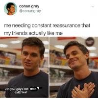 Friends, Thank You, and Best: conan gray  @conangray  me needing constant reassurance that  my friends actually like me  Do you guys like me?  -[all] Yes! you guys are the best, thank you 😊 @antoni