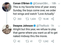 "Club, Come Over, and Dwayne Johnson: Conan O'Brien@ConanOBr. 18h  This is my favorite time of year: every  Sunday, the boys come over, we order  hot wings and watch ""Love Actually.""  9263 1,424 18.4K  Dwayne Johnson@TheRock 1h v  Alright but this year, we refuse to play  that game where you want us all to get  naked midway thru the movie.  042 t 41 01,242 laughoutloud-club:  It's the most wonderful time of the year"