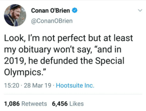 """Conan O'Brien, Olympics, and Conan: Conan O'Brien  @ConanOBrien  Look, I'm not perfect but at least  my obituary won't say, """"and in  2019, he defunded the Special  Olympics.""""  15:20 28 Mar 19 Hootsuite Inc.  1,086 Retweets 6,456 Likes What an obit"""