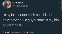 9/11, Bitch, and Dumb: conchita  @jazzykiisses  i may be a dumb bitch but at least i  have never put a guy's name in my bio  9/11/18, 11:50 AM  39.8K Retweets 201K Likes Kings if she doesn't wanna put your name in her bio you aren't the only one the sandwich artist is deep throating