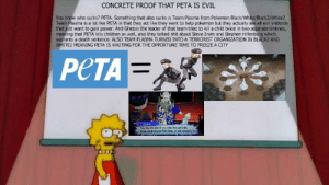 Children, Pokemon, and Shit: CONCRETE PROOF THAT PETA IS EVIL  You know who sucks? PETA. Something that also sucks is Team Plasma from Pokemon Black/White Black2/White2.  Team Plasma is a lot like PETA in that they act like they want to help pokemon but they actually are all evil shitords  that just want to gain power. And Ghetsis the leader of that team tried to kill a child twice in two seperate timlines  meaning that PETA kills children as well, also they talked shit about Steve Irwin and Stephen Hillenburg which  warrants a death sentence. ALSO TEAM PLASMA TURNED INTO A TERRORIST ORGANIZATION IN BLACK2 AND  WHITE2 MEANING PETA IS WAITING FOR THE OPPORTUNE TIME TO FREEZE A CITY  PeTA  You, tiny intruderi yeu value this gits ie  throu aside al your Poke Ball, at this notentl ▼ my research about PETA