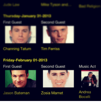 """Friday, Music, and Target: cond G  Channing Tatum Tim Ferriss  Friday-February 01-2013  First Guest  Second Guest  Music Act  Andrea  Bocelli  Jason Bateman  Zosia Mamet <blockquote> <p>Save the date, guys. -<a class=""""tumblr_blog"""" href=""""http://taste-of-solitude.tumblr.com/post/41700443773/save-the-date-guys"""" target=""""_blank"""">taste-of-solitude</a></p> </blockquote> <p><strong>HOLY CRAP, THAT'S TODAY!</strong></p>"""