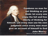 """Advice, God, and Memes: Condemn no man for  not thinking as you  think: let every one  enjoy the full and free  liberty of thinking for  himself. Let every man use his own  judgment since every man must  give an account of himself to God  John Wesley  Advice to a People called Methodist"""" Less than 1 week until elections--so just in case we all need another reminder from JW for today."""