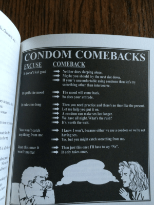 "crusherccme:  found this gem in the 1996 Cornell Women's Handbook. it's what to say when a guy tries to get out of using a condom : CONDOM COMEBACKS  COMEBACK  EXCUSE  It doesn't feel  Neither does sleeping alone.  Maybe you should try the next size down.  If your'e uncomfortable using condoms then let's try  something other than intercourse.  It spoils the moodThe mood will come back.  So does your attitude.  y in type, fit  It takes too long  n→  Then you need practice and there's no time like the present.  Let me help you put it on.  cause  A condom can make sex last longer.  We have all night. What's the rush?  o tear or pun  It's worth the wait.  You won't catch  anything from me  11→  I know I won't, because either we use a condom or we're not  oir for the  n the tir  having sex.  Yes, but you might catch something from me.  ust this once it Then just this once I'll have to say ""No"".  It only takes once  it all the  won't matter  ubricants  Neveri crusherccme:  found this gem in the 1996 Cornell Women's Handbook. it's what to say when a guy tries to get out of using a condom"