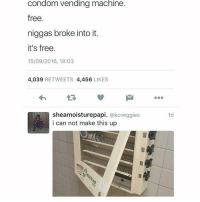 What made me laugh is the way he made the meme Niggas broke it. Its free...😐: Condom vending machine.  free  niggas broke into it.  it's free.  15/09/2016, 18:03  4,039  RETWEETS 4,456  LIKES  sheamoisturepapi  @kcveggies  i can not make this up  1d What made me laugh is the way he made the meme Niggas broke it. Its free...😐