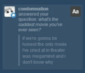 Target, Tumblr, and Blog: condomnation  answered your  question: what's the  saddest movie you've  ever seen?  Aa  if we're gonna be  honest the only movie  ive cried at in theater  was megamind and i  don't know why coolator:  i want this framed