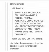 "Book, Change, and Mind: condwiramurs:  shirtlesslion:  STORY IDEA: YOUR DOOR  BELL RINGS AND ITS A  PERSON FROM AN  ALTERNATE UNIVERSE ""I JUST  WANT YOU TO KNOW THAT  YOU ARE MY FAVORITE BOOK  CHARACTER AND I KNOW  HOW IT ENDS AND I WANNA  CHANGE IT""  WHY DID YOU DO THAT TO ME  plot twist: the person who rings the  doorbell is your favorite book  character mind blown https://t.co/OKoDoT1Zxi"