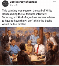 God, Memes, and Oh My God: Confederacy of Dunces  1 hr.  ANGRY  LIP CONGRES  201  This painting was seen on the wall of White  House during the 60 Minutes interview.  Seriously, wtf kind of ego does someone have  to have to have this? I don't think the Bush's  would be too thrilled Oh. My. God. Trump's narcissism is out of control. This belongs in the trash, not at the White House.