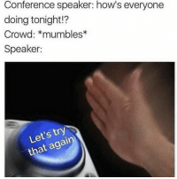 MeIRL, Speaker, and Crowd: Conference speaker: how's everyone  doing tonight!?  Crowd: *mumbles  Speaker:  Let's try  that again meirl