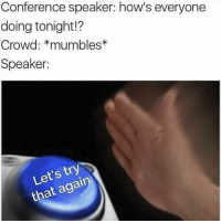 Dank Memes, Speaker, and Crowd: Conference speaker: how's everyone  doing tonight!?  Crowd: *mumbles  Speaker:  Let's try  that agairn