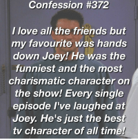 Confession 372 _____________________________________________________________ followme like4like liker likes l4l likes4likes photooftheday love likeforlike likesforlikes liketeam likeback likebackteam instagood likeall likealways liking follow f4f followme TFLers followforfollow follow4follow teamfollowback followher followbackteam followhim followall followalways followback me love: Confession #372  I love all the friends but  my favourite was hands  down Joey! He was the  funniest and the most  charismatic character on  the show! Every single  episode I've laughed at  Joey. He's just the bes  tv character of all time Confession 372 _____________________________________________________________ followme like4like liker likes l4l likes4likes photooftheday love likeforlike likesforlikes liketeam likeback likebackteam instagood likeall likealways liking follow f4f followme TFLers followforfollow follow4follow teamfollowback followher followbackteam followhim followall followalways followback me love