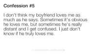 Confused, Boyfriend, and Com: Confession #5  I don't think my boyfriend loves me as  much as he says. Sometimes it's obvious  he loves me, but sometimes he's really  distant and I get confused. I just don't  know if he truly loves me  TYPELIKEAGIRLTUMBLR.COM