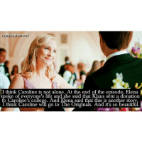 Being Alone, Beautiful, and College: confession tyd  I think Caroline is not alone. At the end of the episode, Elena  oke of everyone's life and She said that aus sent a donation  o Caroline's college. And Elena said that this is another story  I think Caroline will go to The Originals. And it's so beautiful. + Agree or Disagree? JP thinks about creating another spin off. But it's not official yet. · · - @mademoiselleforbes