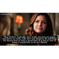 Memes, She Knows, and Nina Dobrev: confession tyd  Nina Dobrev looks like she's really nice,fun,out going  and down to earth. Like she's not afraid to do anything  she knows how to have a good time & is just so cute &  funny I would love to be her friend! Agree or disagree? agree! who wouldn't want to be her friend, she's amazing! - @epicdxlena