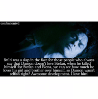 Agree or disagree? Agree so much - @tvdbadass: confession vd  8x14 was a slap in the face for those people who always  say that Damon doesn't love Stefan, when he killed  himself for Stefan and Elena, we can see how much he  loves his girl and brother over himself, so Damon wasn't  selfish right? Awesome development. I love him! Agree or disagree? Agree so much - @tvdbadass