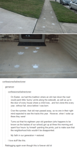 Disappointed, Easter, and Fail: confessionsofadirectioner  confessionsofadirectioner  On Easter, we had this tradition where an old man down the road  would paint little bunny' prints along the sidewalk, as well as up to  the door of every house where a child lives..and he's done this every  year, without fail, since before I was born.  Over the summer, that old man passed away, so no one in their right  mind expected to see the tracks this year. However, when I woke up-  there they were!  Tums out that his eighteen year old grandson (who happens to be  known as the badass of our school) got up at three this moming and  spent four hours- by himself -painting the prints; just to make sure that  the neighborhood kids wouldn't be disappointed  love stuff like this  Reblogging again even though this is forever old lol