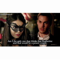 Memes, Am I the Only One, and 🤖: confessiontvd  Am land kaywould at thinks that Katherine  Am I the only one that thinks that Katherine  and Kai would be a power couple.  ed Agree or disagree? AGREE - @epicdxlena