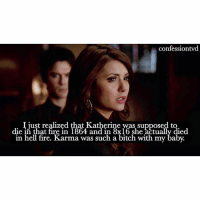 Agree or disagree? agree - @epicdxlena: confessiontvd  I just realized that Katherine was supposed to  die in that fire in 1864 and in 8x16 she actually died  in hell fire. Karma was such a bitch with my baby. Agree or disagree? agree - @epicdxlena