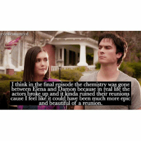 Agree or disagree? - @tvd.ig: confessiontvd  I think in the final episode the chemistry was gone  between Elena and Damon because in real life the  actors broke up and it kinda ruined their reunions  cause I feel like it could have been much more epic  and beautiful of a reunion Agree or disagree? - @tvd.ig