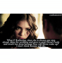 Memes, Wedding, and 🤖: confessiontvd  What if Katherine, since she is always one step  ahead, skips the wedding and goes to steal Elena's bod  and wears her dress because how will Elena wake up  I don't think Bonnie will die. Agree or disagree? I did have a thought that it's possibly Katherine in the finale teaser with Damon and not Elena but I'm not sure! - @epicdxlena