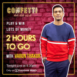 The Clock is Ticking!!! So hang on...  Only 2 Hours to go for #ConfettiIndia: CONFETT  खेली जीती उड़ाओं  PLAY &WIN  LOTS OF MONEY  2 HOURS  TO GO  WITH VARUN THAKUR  Tonight Live at 9.30pm  Only on Facebook Watch The Clock is Ticking!!! So hang on...  Only 2 Hours to go for #ConfettiIndia