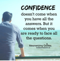 Awesome Quotes: CONFIDENCE  doesn't come when  you have all the  answers. But it  comes when you  are ready to face all  the questions.  Mesmerizing Quotes  www.MesmerizingQuotes4u.com Awesome Quotes