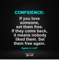 Lessons Taught By Life <3  LOL!!: CONFIDENCE:  If you love  Someone  set them free.  If they come back  It means nobody  liked them. Set  them free again.  Agree or not?  Lessons Taught  By LIFE Lessons Taught By Life <3  LOL!!