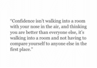 "Confidence, Air, and First: ""Confidence isn't walking into a room  with your nose in the air, and thinking  you are better than everyone else, it's  walking into a room and not having to  compare yourself to anyone else in the  first place."""