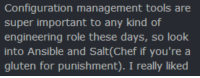 Chef, Gluten, and Engineering: Configuration management tools are  super important to any kind of  engineering role these days, so look  into Ansible and Salt(Chef if you're a  gluten for punishment). I really liked