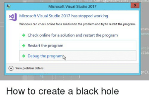 Microsoft, Windows, and Black: Configureservi  Microsoft Visual Studio 2017  Microsoft Visual Studio 2017 has stopped working  Windows can check online for a solution to the problem and try to restart the program  tabi  nte  Check online for a solution and restart the program  Restart the programm  Debug the program  ti  ilde  View problem details  ge()  How to create a black hole How to create a black hole
