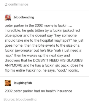 "College, Spider, and Blue: confirmance  bloodbending  peter parker in the 2002 movie is fuckin..  incredible. he gets bitten by a fuckin jacked red  blue spider and he doesnt say ""hey someone  should take me to the hospital mayhaps?"" he just  goes home. then the bite swells to the size of a  fuckin jawbreaker but he's like ""nah i just need a  nap."" then he wakes up the next day and  discovers that he DOESN'T NEED HIS GLASSES  ANYMORE and he has a fuckin six pack. does he  flip his entire Fuck? no. he says, ""cool."" iconic.  laughingfish  2002 peter parker had no health insurance  Source: bloodbending 2002 peter parker is a broke college student"